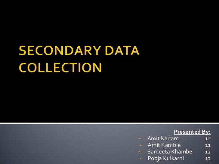 SECONDARY DATA COLLECTION<br />Presented By:<br /><ul><li>Amit Kadam		10