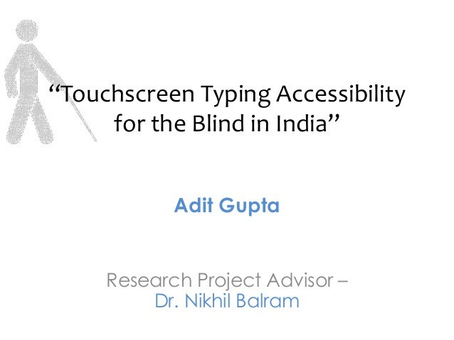 """Touchscreen Typing Accessibility     for the Blind in India""            Adit Gupta     Research Project Advisor –        ..."