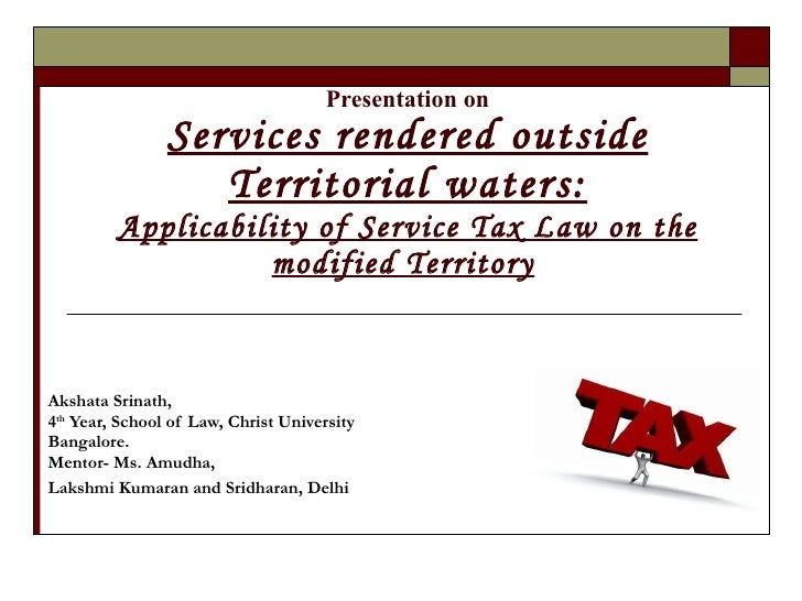 Presentation on Services rendered outside Territorial waters: Applicability of Service Tax Law on the modified Territory  ...
