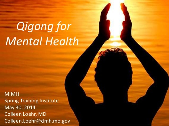 Qigong for Mental Health May 30, 2014 Qigong for Mental Health MIMH Spring Training Institute May 30, 2014 Colleen Loehr, ...