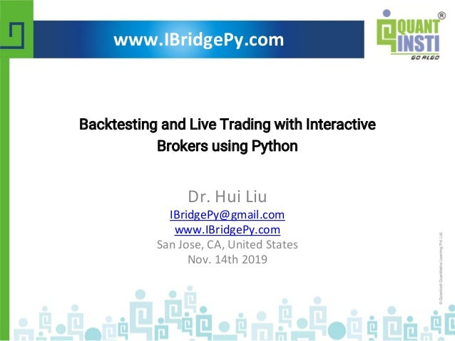 Backtesting and Live Trading with Interactive Brokers using Python Dr. Hui Liu IBridgePy@gmail.com www.IBridgePy.com San J...