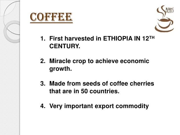 COFFEE<br />First harvested in ETHIOPIA IN 12TH CENTURY.<br />Miracle crop to achieve economic growth.<br />Made from seed...