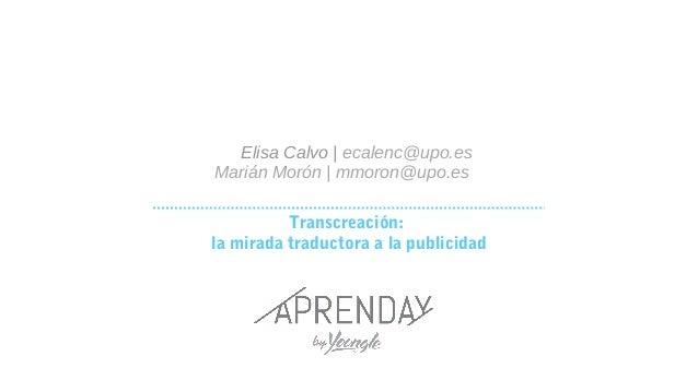 Transcreación: la mirada traductora a la publicidad Elisa Calvo   ecalenc@upo.es Marián Morón   mmoron@upo.es