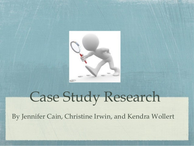 Case Study Research By Jennifer Cain, Christine Irwin, and Kendra Wollert