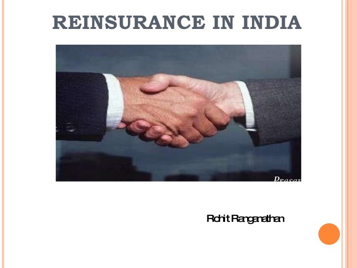 <ul><li>Presented By: </li></ul><ul><li>  Rohit Ranganathan  </li></ul>REINSURANCE IN INDIA