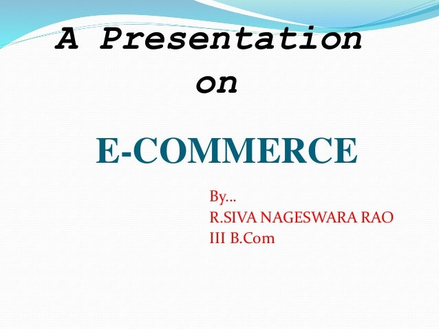 E-COMMERCE By… R.SIVA NAGESWARA RAO III B.Com A Presentation on