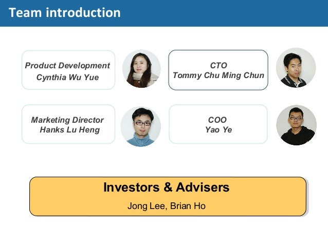 Product Development Cynthia Wu Yue CTO Tommy Chu Ming Chun Marketing Director Hanks Lu Heng Investors & Advisers Jong Lee,...