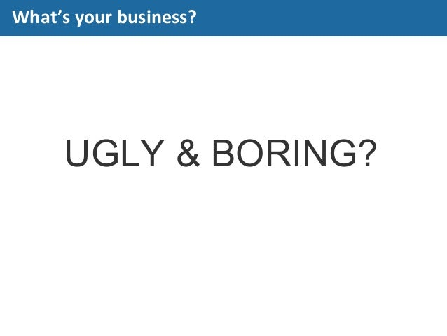 UGLY & BORING? What's your business?