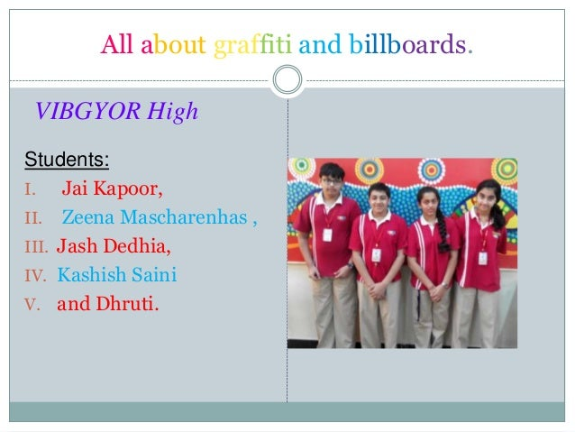 All about graffiti and billboards. VIBGYOR High Students: I. Jai Kapoor, II. Zeena Mascharenhas , III. Jash Dedhia, IV. Ka...