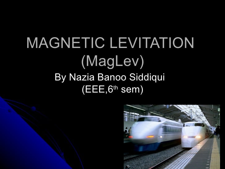 MAGNETIC LEVITATION     (MagLev)   By Nazia Banoo Siddiqui        (EEE,6th sem)