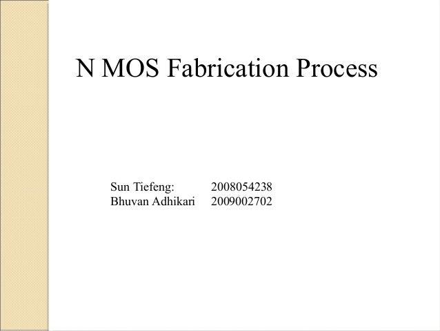 N MOS Fabrication Process  Sun Tiefeng:      2008054238  Bhuvan Adhikari   2009002702