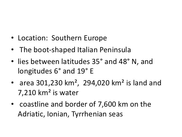 • Location: Southern Europe• The boot-shaped Italian Peninsula• lies between latitudes 35° and 48° N, and  longitudes 6° a...