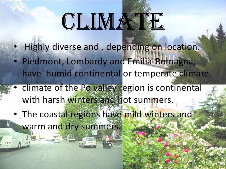 CLIMATE• Highly diverse and , depending on location.• Piedmont, Lombardy and Emilia-Romagna,  have humid continental or te...