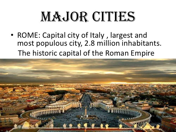 MAJOR CITIES• ROME: Capital city of Italy , largest and  most populous city, 2.8 million inhabitants.  The historic capita...