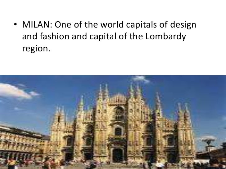 • MILAN: One of the world capitals of design  and fashion and capital of the Lombardy  region.