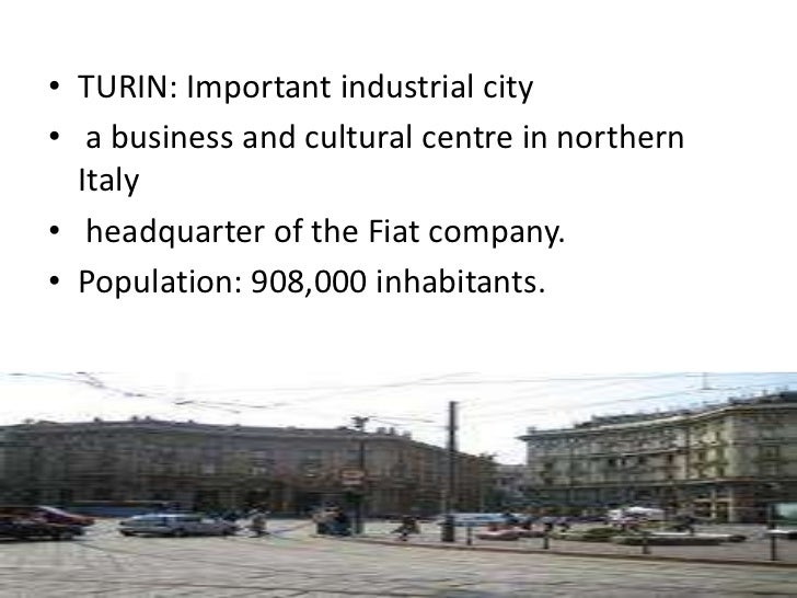 • TURIN: Important industrial city• a business and cultural centre in northern  Italy• headquarter of the Fiat company.• P...