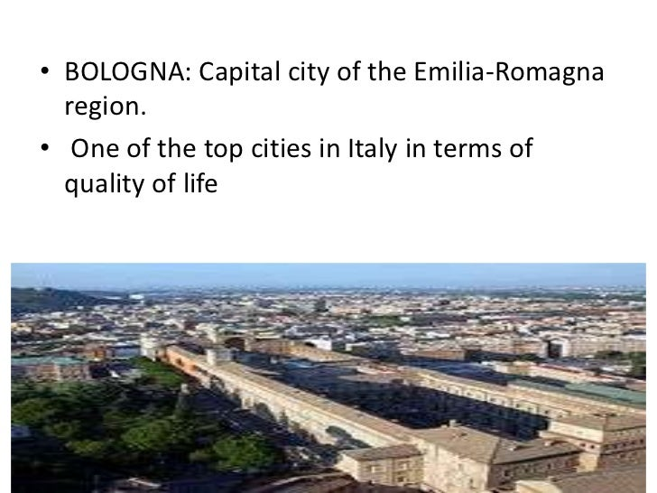 • BOLOGNA: Capital city of the Emilia-Romagna  region.• One of the top cities in Italy in terms of  quality of life
