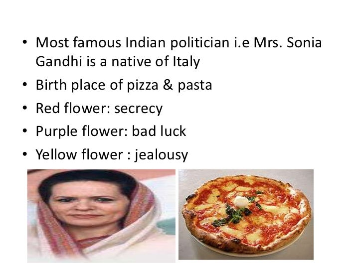 • Most famous Indian politician i.e Mrs. Sonia  Gandhi is a native of Italy• Birth place of pizza & pasta• Red flower: sec...