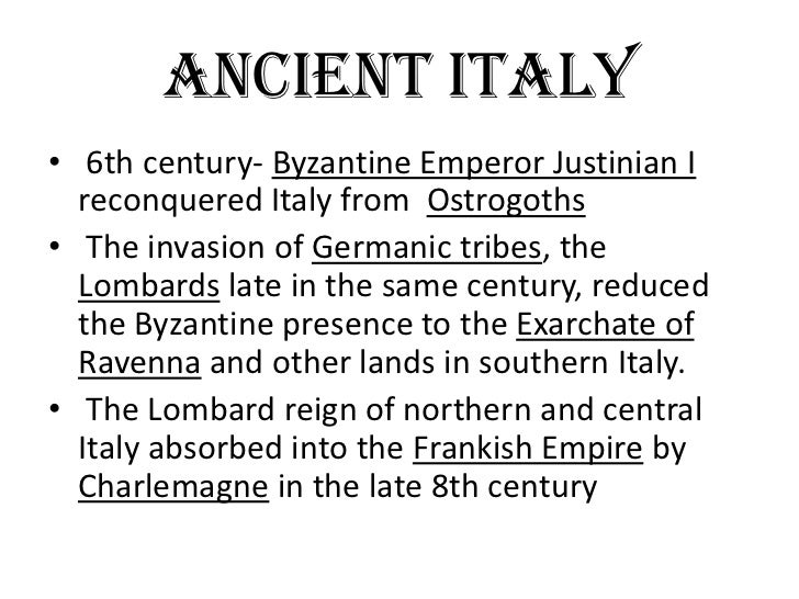 ANCIENT ITALY• 6th century- Byzantine Emperor Justinian I  reconquered Italy from Ostrogoths• The invasion of Germanic tri...