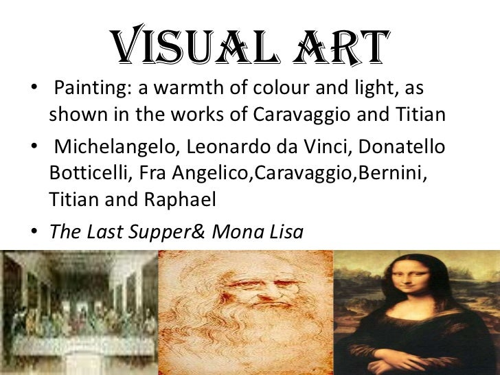 VISUAL ART• Painting: a warmth of colour and light, as  shown in the works of Caravaggio and Titian• Michelangelo, Leonard...