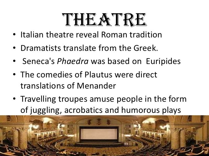 THEATRE• Italian theatre reveal Roman tradition• Dramatists translate from the Greek.•  Senecas Phaedra was based on Eurip...