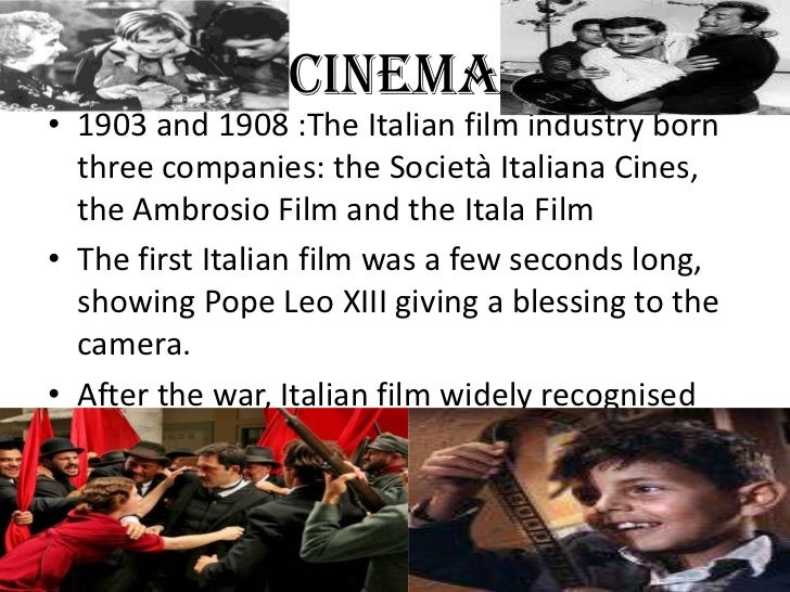 CINEMA• 1903 and 1908 :The Italian film industry born  three companies: the Società Italiana Cines,  the Ambrosio Film and...