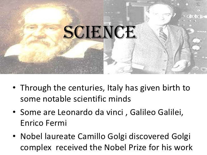 SCIENCE• Through the centuries, Italy has given birth to  some notable scientific minds• Some are Leonardo da vinci , Gali...