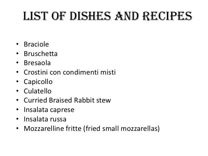 List of Dishes and recipes•   Braciole•   Bruschetta•   Bresaola•   Crostini con condimenti misti•   Capicollo•   Culatell...