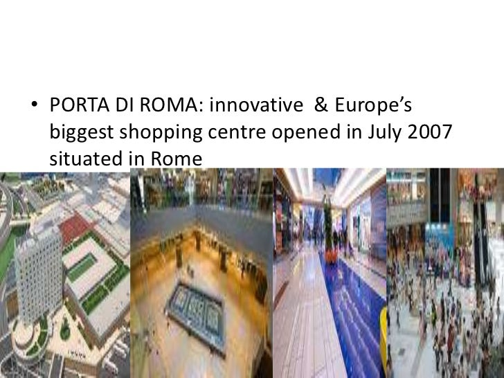 • PORTA DI ROMA: innovative & Europe's  biggest shopping centre opened in July 2007  situated in Rome