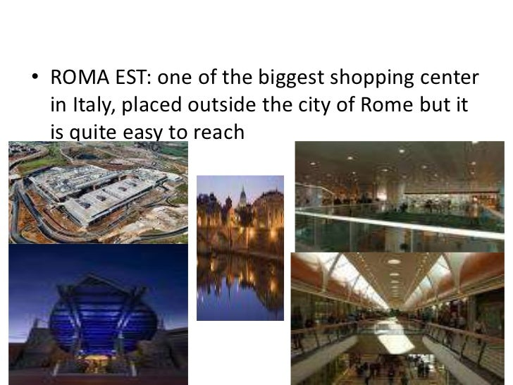 • ROMA EST: one of the biggest shopping center  in Italy, placed outside the city of Rome but it  is quite easy to reach