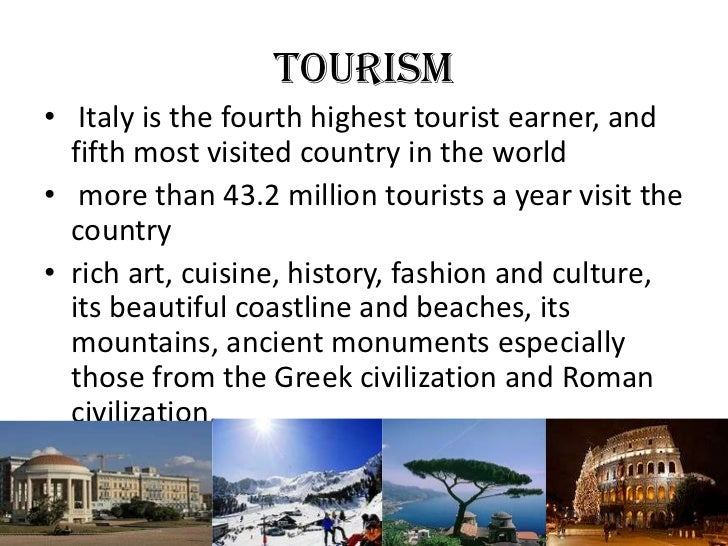 TOURISM• Italy is the fourth highest tourist earner, and  fifth most visited country in the world• more than 43.2 million ...