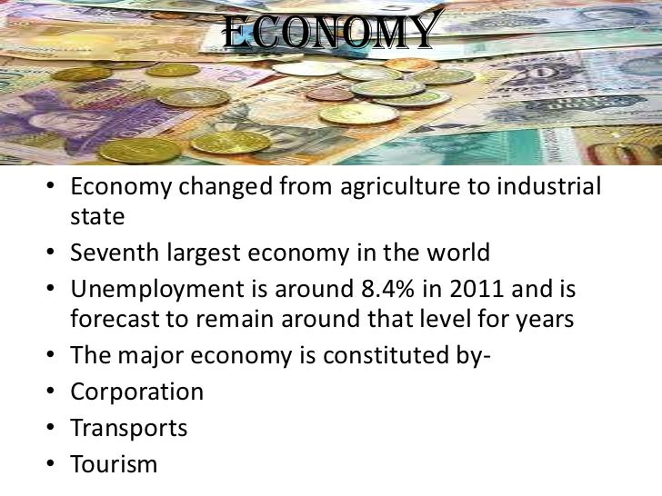 ECONOMY• Economy changed from agriculture to industrial  state• Seventh largest economy in the world• Unemployment is arou...