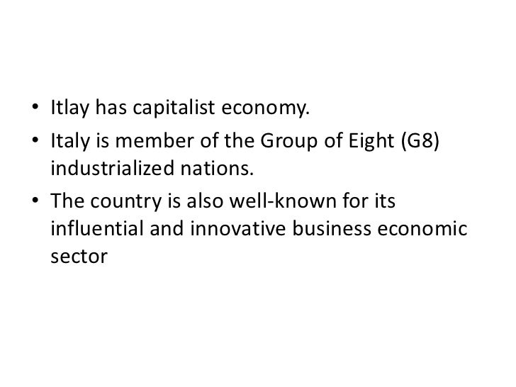 • Itlay has capitalist economy.• Italy is member of the Group of Eight (G8)  industrialized nations.• The country is also ...