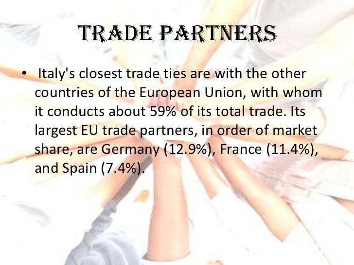 Trade partners• Italys closest trade ties are with the other  countries of the European Union, with whom  it conducts abou...