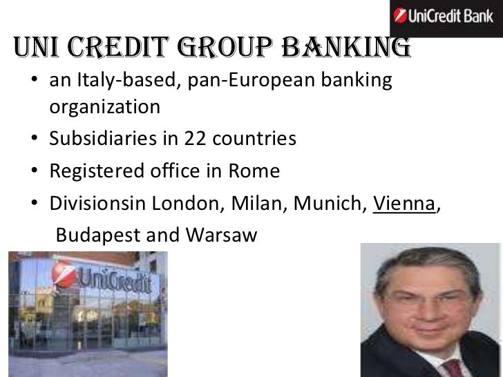 UNI CREDIT GROUP BANKING • an Italy-based, pan-European banking   organization • Subsidiaries in 22 countries • Registered...