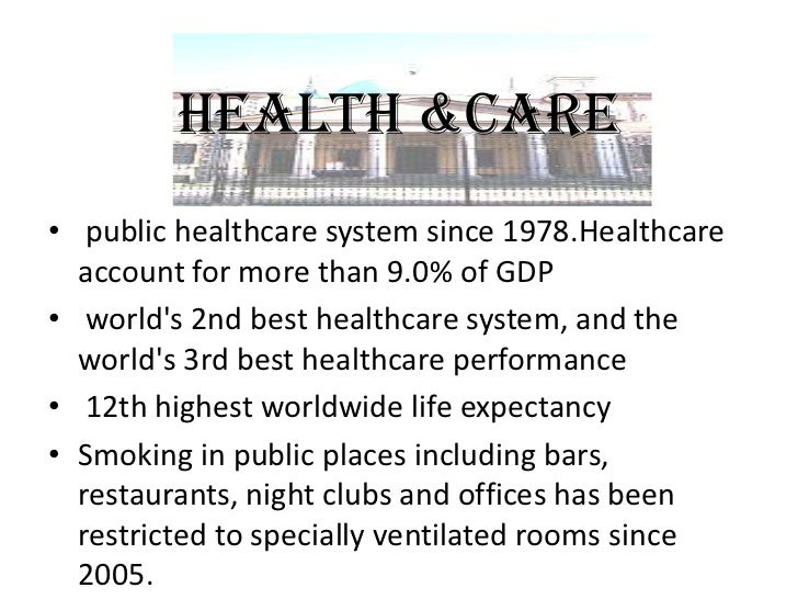 HEALTH &CARE• public healthcare system since 1978.Healthcare  account for more than 9.0% of GDP• worlds 2nd best healthcar...