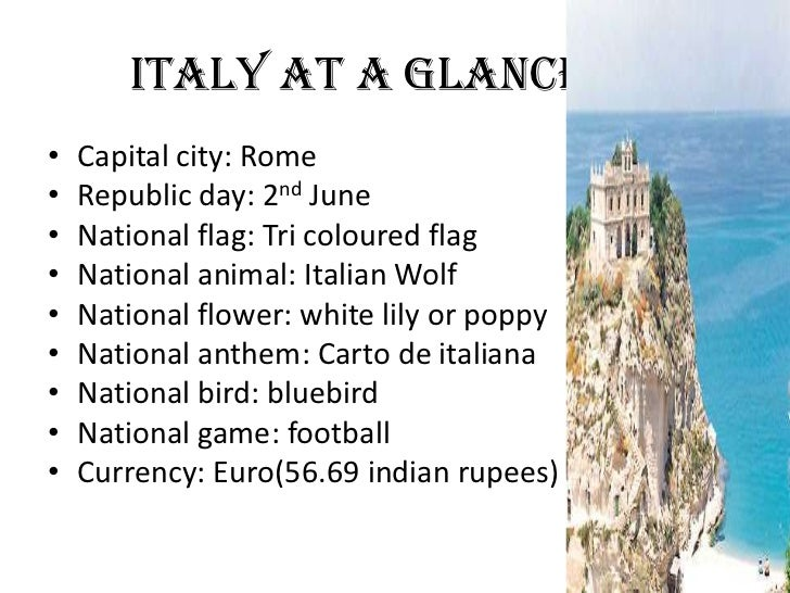ITALY AT A GLANCE•   Capital city: Rome•   Republic day: 2nd June•   National flag: Tri coloured flag•   National animal: ...
