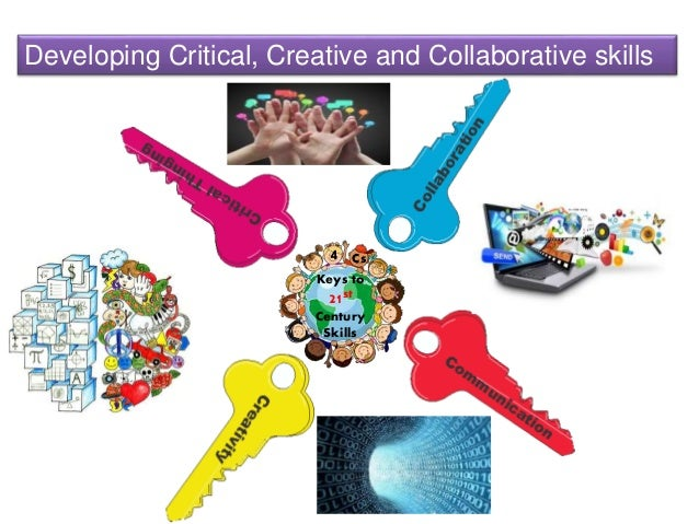 Developing Critical, Creative and Collaborative skills Keys to 21st Century Skills 4 Cs