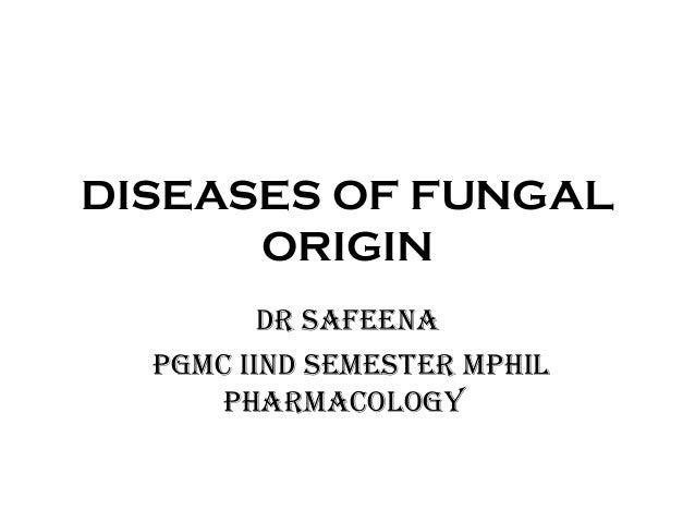 DISEASES OF FUNGAL  ORIGIN  DR SAFEENA  PGMC IIND SEMESTER MPHIL  PHARMACOLOGY