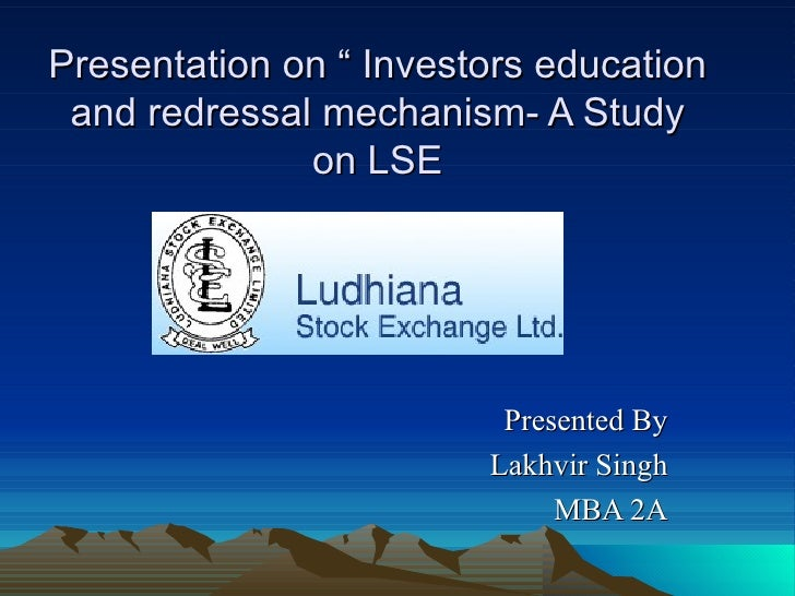 "Presentation on "" Investors education and redressal mechanism- A Study on LSE Presented By Lakhvir Singh MBA 2A"