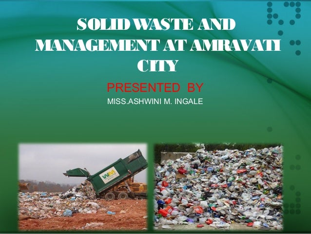 SOLID WASTE AND  MANAGEMENT AT AMRAVATI  CITY  PRESENTED BY  MISS.ASHWINI M. INGALE