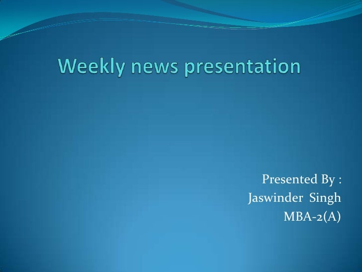 Weekly news presentation <br />Presented By :<br />Jaswinder  Singh<br />MBA-2(A)<br />