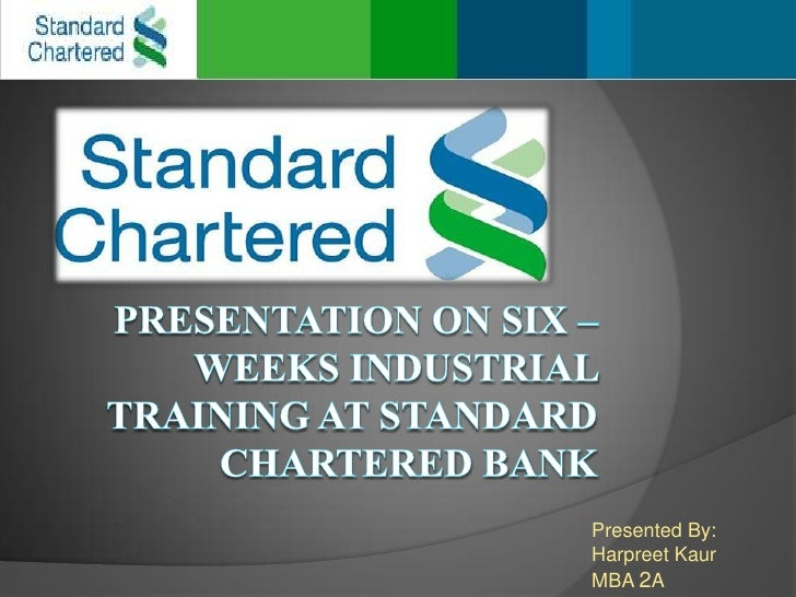 presentation on six – weeks industrial training at standard chartered BANK<br />Presented By:<br />Harpreet Kaur<br />MBA ...
