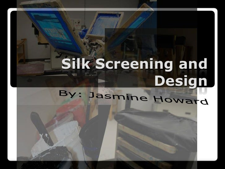 Silk Screening and Design<br />By: Jasmine Howard<br />