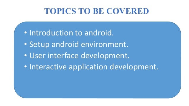 TOPICS TO BE COVERED • Introduction to android. • Setup android environment. • User interface development. • Interactive a...