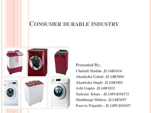 CONSUMER DURABLE INDUSTRY Presented By; Chaitali Modak- JL14RM14 Akanksha Gulati- JL14RM04 Akanksha Singh- JL14RM01 Ashi G...