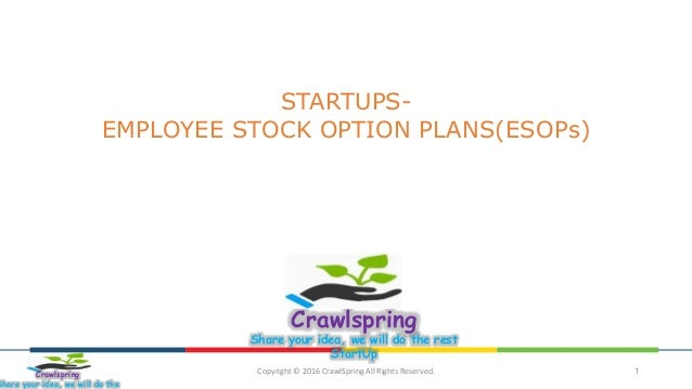 Copyright © 2016 CrawlSpring All Rights Reserved. 1 STARTUPS- EMPLOYEE STOCK OPTION PLANS(ESOPs) Crawlspring Share your id...
