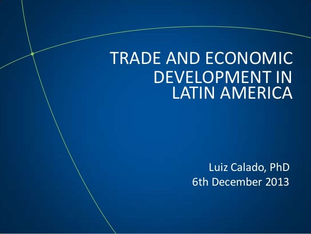 TRADE AND ECONOMIC DEVELOPMENT IN LATIN AMERICA Luiz Calado, PhD 6th December 2013