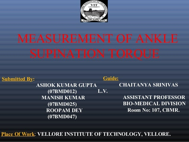 MEASUREMENT OF ANKLE       SUPINATION TORQUESubmitted By:                       Guide:                ASHOK KUMAR GUPTA   ...