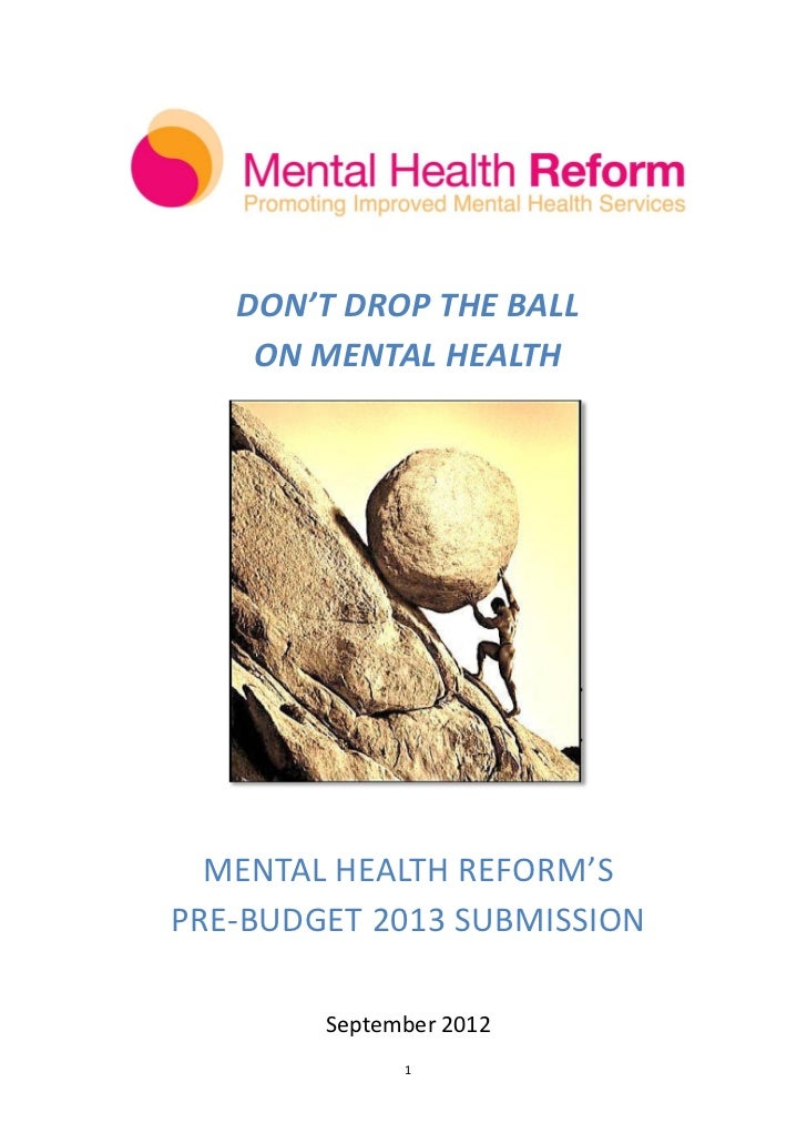 DON'T DROP THE BALL    ON MENTAL HEALTH  MENTAL HEALTH REFORM'SPRE-BUDGET 2013 SUBMISSION        September 2012           ...